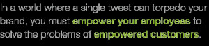 ... empower your employees to solve the problems of empowered customers