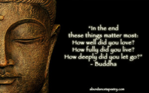 In the end, these things matter most: How well did you love? How fully ...
