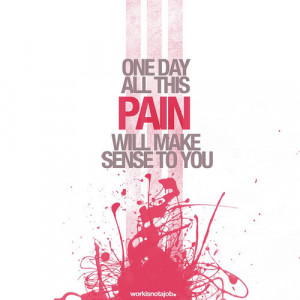 One day all this pain will make sense to you.