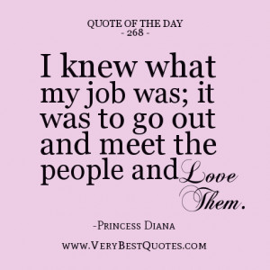 ... ; it was to go out and meet the people and love them.-Princess Diana