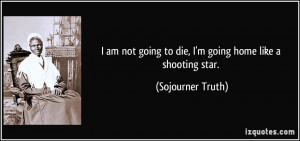 ... going to die, I'm going home like a shooting star. - Sojourner Truth