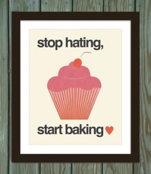 Cupcake quote poster print: Stop hating, start baking. $15.00, via ...
