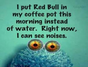 put red bull in my coffee pot this morning