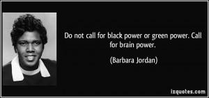 ... for black power or green power. Call for brain power. - Barbara Jordan