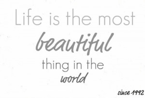 Life is the most beautiful thing in the world.