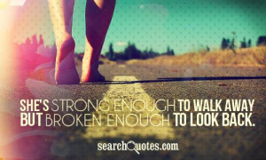 She's strong enough to walk away; but broken enough to look back.