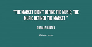 charlie hunter quotes the market didn t define the music the music ...