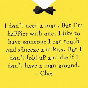 ... dont fold up and die if i dont have a man around - cher - quote - love