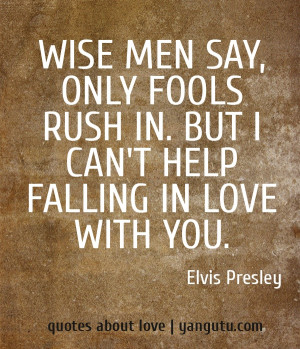 Wise men say, only fools rush in. But I can't help falling in love ...