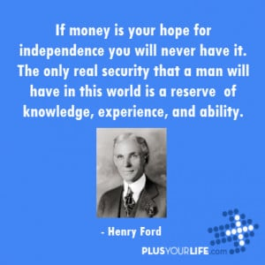 Henry Ford - If money is your hope for independence you will never ...