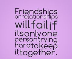 Friendships or relationships will fail if its only one person trying ...