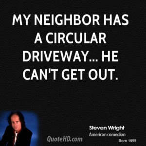 Steven wright steven wright my neighbor has a circular driveway he