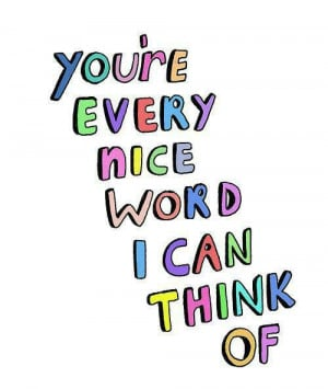You're every nice word I can think of.