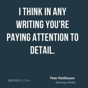 think in any writing you're paying attention to detail.
