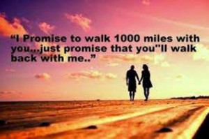 ... walk 1000 miles with you just promise that you'll walk back with me
