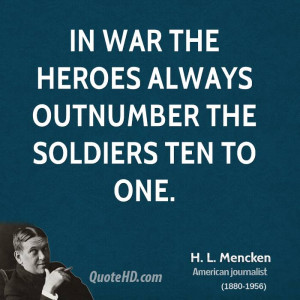 In war the heroes always outnumber the soldiers ten to one.