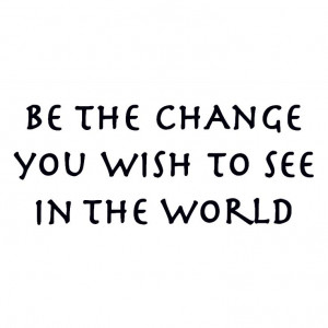 Be the Change That You Wish to See in the World via consciousink ...