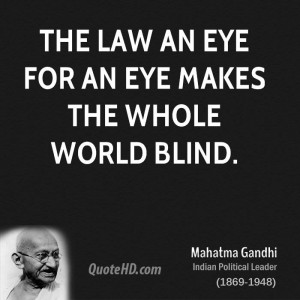The law an eye for an eye makes the whole world blind.