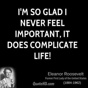 ... so glad I never feel important, it does complicate life