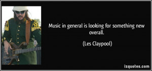 Music in general is looking for something new overall. - Les Claypool