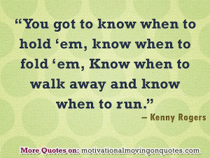 hold 'em, know when to fold 'em, Know when to walk away and know ...