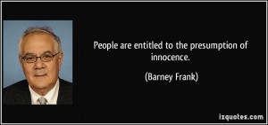 People are entitled to the presumption of innocence. - Barney Frank
