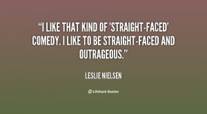 ... straight-faced' comedy. I like to be straight-faced and outrageous