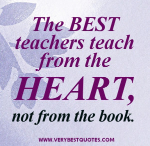 Teacher Quotes - The best teachers teach from the heart, not from the ...