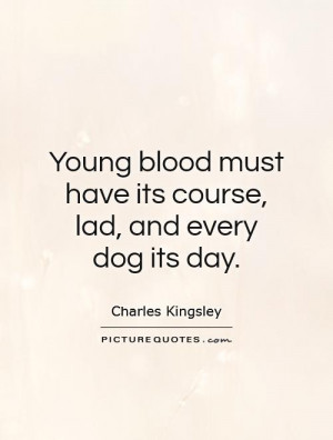 ... must have its course, lad, and every dog its day Picture Quote #1
