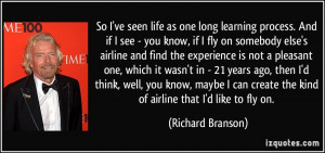 ... create the kind of airline that I'd like to fly on. - Richard Branson