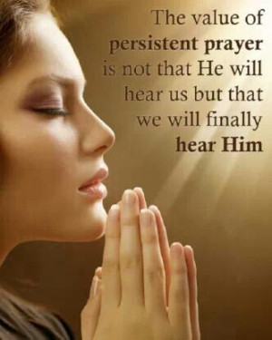 The value of Persistent prayer is not that He will hear us but that we ...