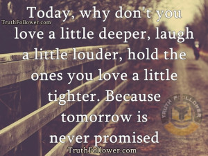 Today, why don't you love a little deeper, laugh a little louder, hold ...