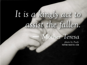 Quotes by Mother Teresa – It is a kingly act to assist the fallen ...