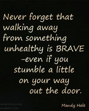 Never forget that walking away from something unhealthy is BRAVE ...