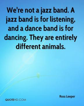 We're not a jazz band. A jazz band is for listening, and a dance band ...