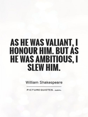 valiant i honour him but as he was ambitious i slew him quote 1 jpg