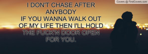 DON'T CHASE AFTER ANYBODYIF YOU WANNA WALK OUT OF MY LIFE THEN I'LL ...