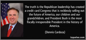 ... irresponsible President in the history of America. - Dennis Cardoza