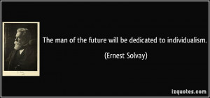 ... man of the future will be dedicated to individualism. - Ernest Solvay