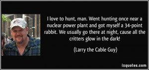 love to hunt, man. Went hunting once near a nuclear power plant and ...
