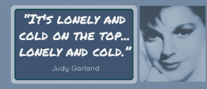 It's Lonely and cold at the top, lonely and cold. Judy Garland Quote