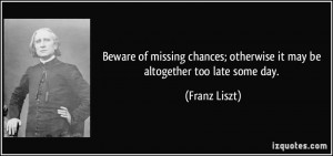Beware of missing chances; otherwise it may be altogether too late ...