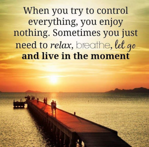 ... you just need to relax, breathe, let go and live in the moment