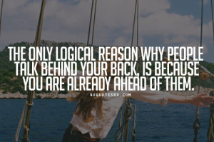 Quote: The only logical reason why people talk behind your back, is ...