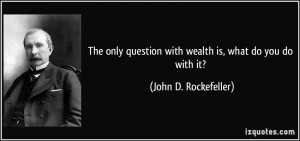 ... question with wealth is, what do you do with it? - John D. Rockefeller
