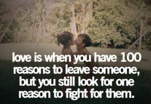 Love is when you have 100 reasons to leave someone, but you still look ...