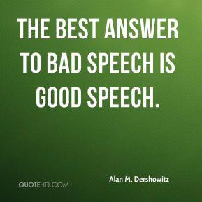 Alan M. Dershowitz - The best answer to bad speech is good speech.