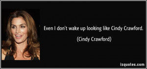 Even I don't wake up looking like Cindy Crawford. - Cindy Crawford