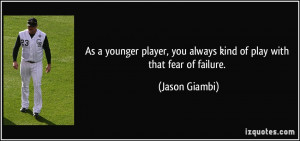As a younger player, you always kind of play with that fear of failure ...