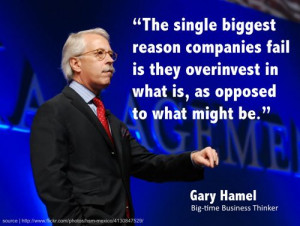 "... overinvest in what is, as opposed to what might be ."" — Gary Hamel"